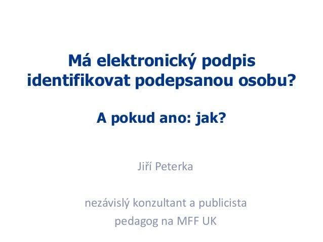 1 Má elektronický podpis identifikovat podepsanou osobu? A pokud ano: jak? Jiří Peterka nezávislý konzultant a publicista ...