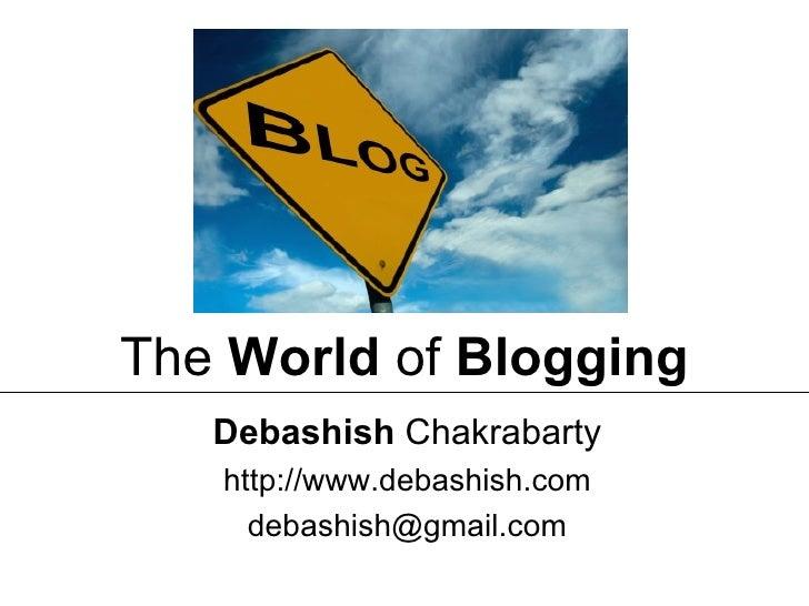 Debashish  Chakrabarty http://www.debashish.com [email_address] The  World  of  Blogging
