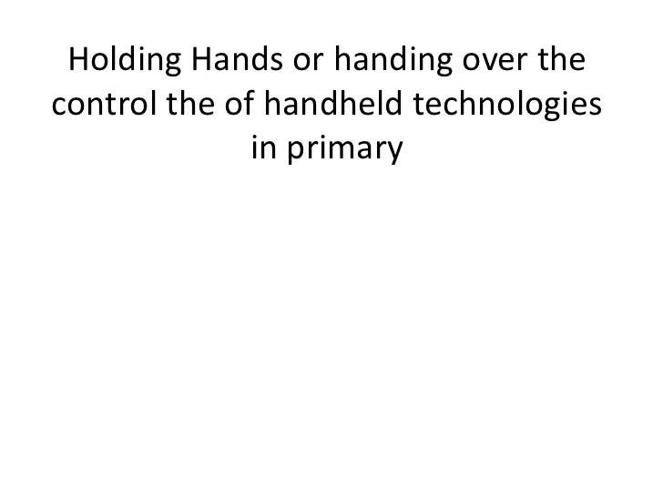 Holding Hands or handing over thecontrol the of handheld technologies              in primary