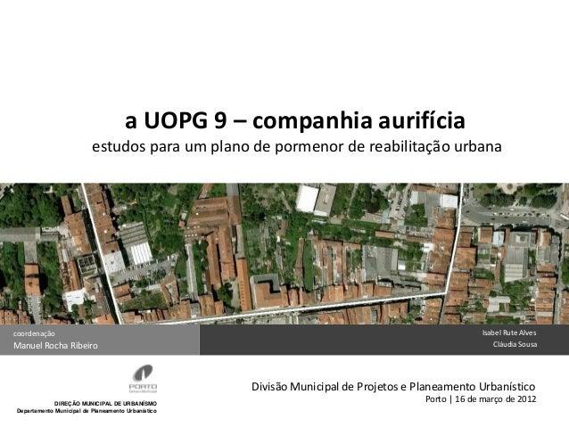 a UOPG 9 – companhia aurifícia estudos para um plano de pormenor de reabilitação urbana  coordenação  Manuel Rocha Ribeiro...