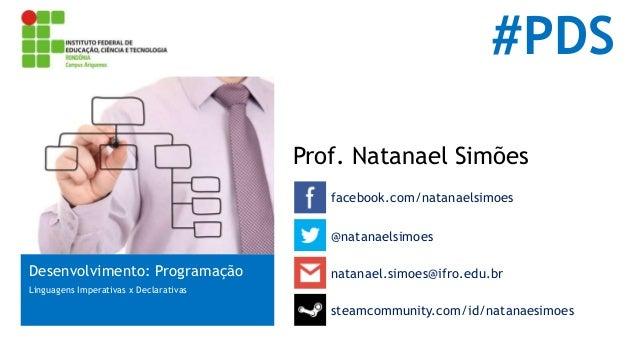#PDS  Prof. Natanael Simões  facebook.com/natanaelsimoes  Desenvolvimento: Programação  Linguagens Imperativas x Declarati...