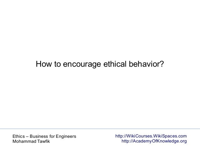 http://WikiCourses.WikiSpaces.com http://AcademyOfKnowledge.org Ethics – Business for Engineers Mohammad Tawfik How to enc...
