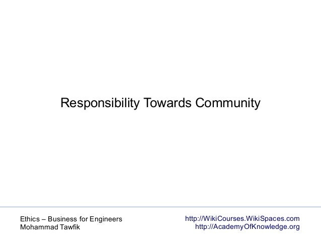 http://WikiCourses.WikiSpaces.com http://AcademyOfKnowledge.org Ethics – Business for Engineers Mohammad Tawfik Responsibi...