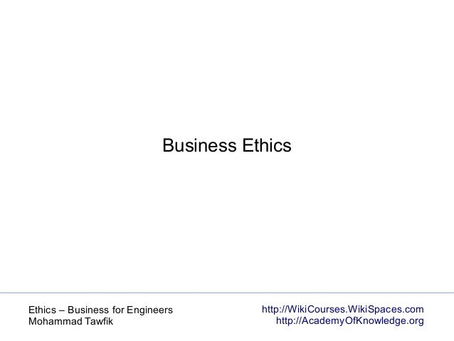 http://WikiCourses.WikiSpaces.com http://AcademyOfKnowledge.org Ethics – Business for Engineers Mohammad Tawfik Business E...