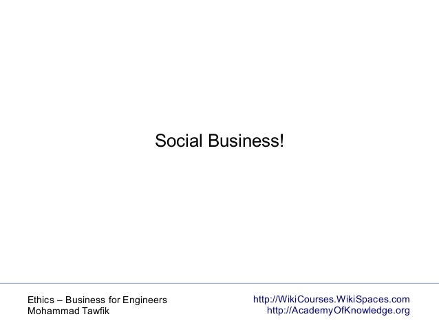 http://WikiCourses.WikiSpaces.com http://AcademyOfKnowledge.org Ethics – Business for Engineers Mohammad Tawfik Social Bus...