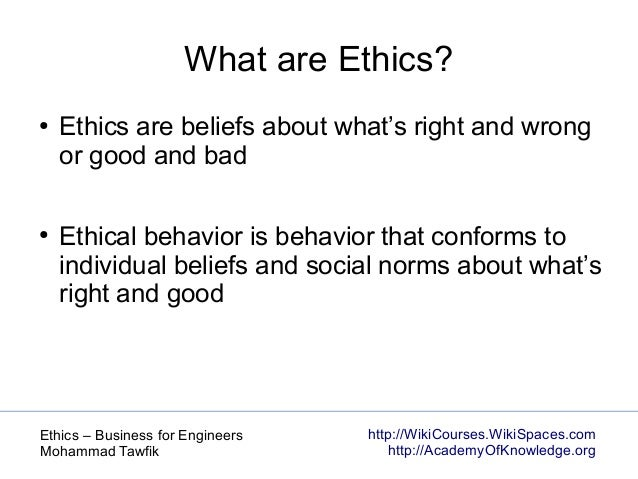 http://WikiCourses.WikiSpaces.com http://AcademyOfKnowledge.org Ethics – Business for Engineers Mohammad Tawfik What are E...