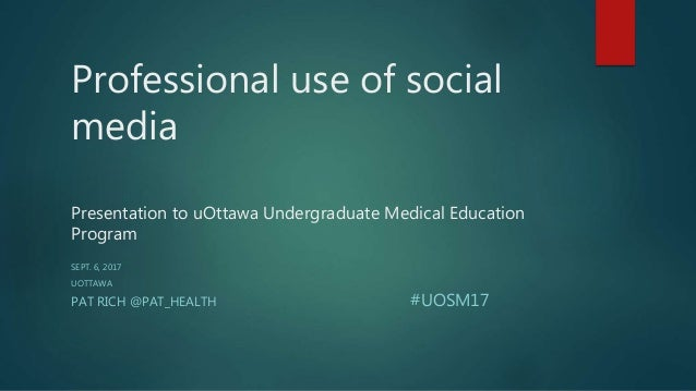 Professional use of social media Presentation to uOttawa Undergraduate Medical Education Program SEPT. 6, 2017 UOTTAWA PAT...