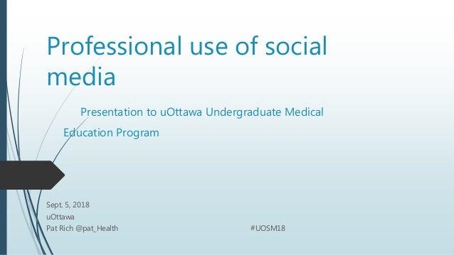 Professional use of social media Presentation to uOttawa Undergraduate Medical Education Program Sept. 5, 2018 uOttawa Pat...