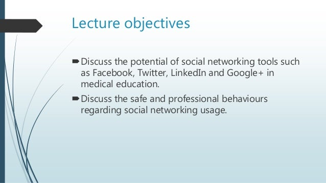 Lecture objectives Discuss the potential of social networking tools such as Facebook, Twitter, LinkedIn and Google+ in me...