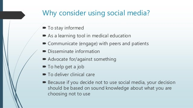 Why consider using social media?  To stay informed  As a learning tool in medical education  Communicate (engage) with ...