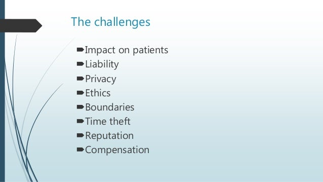 The challenges Impact on patients Liability Privacy Ethics Boundaries Time theft Reputation Compensation