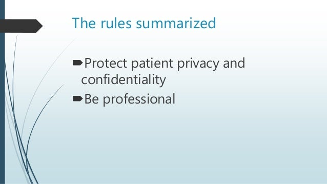 The rules summarized Protect patient privacy and confidentiality Be professional