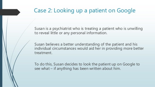 Case 2: Variations Is it OK for Susan to look up the patient:  If she feared for the safety of the patient  If she feare...