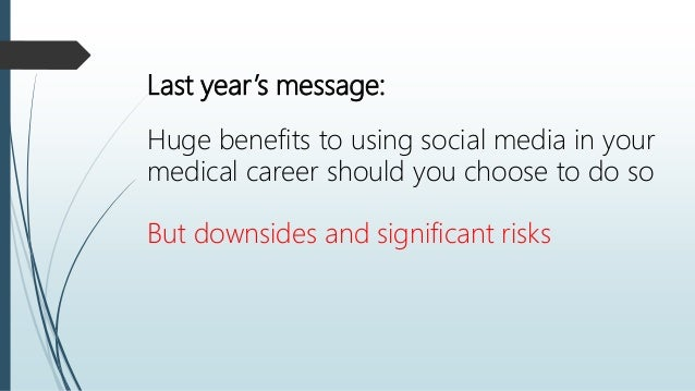 Last year's message: Huge benefits to using social media in your medical career should you choose to do so But downsides a...
