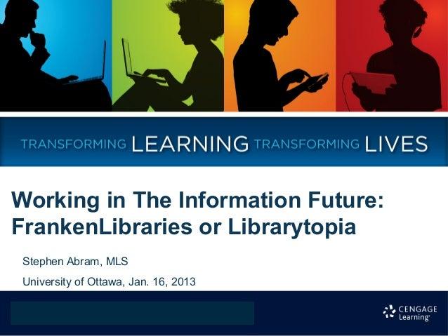 Working in The Information Future:FrankenLibraries or Librarytopia Stephen Abram, MLS University of Ottawa, Jan. 16, 2013