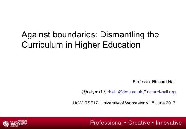 Against boundaries: Dismantling the Curriculum in Higher Education Professor Richard Hall @hallymk1 // rhall1@dmu.ac.uk //...