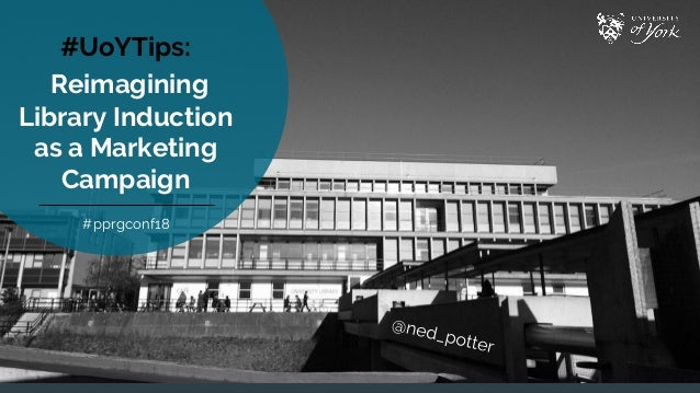 #UoYTips: Reimagining Library Induction as a Marketing Campaign #pprgconf18