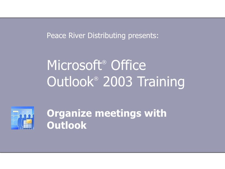 Microsoft ®  Office  Outlook ®  2003 Training Organize meetings with Outlook Peace River Distributing presents: