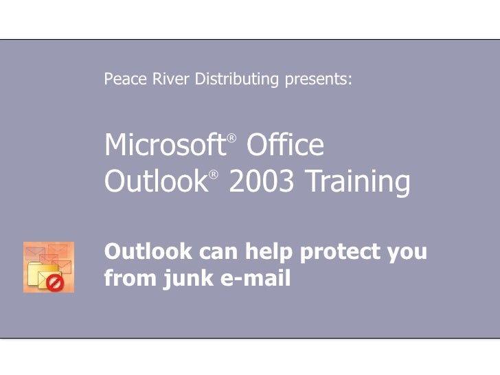 Microsoft ®  Office  Outlook ®   2003 Training Outlook can help protect you from junk e-mail Peace River Distributing pres...