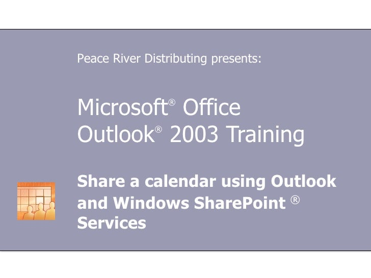 Microsoft ®  Office  Outlook ®  2003 Training Share a calendar using Outlook and Windows SharePoint  ®  Services Peace Riv...
