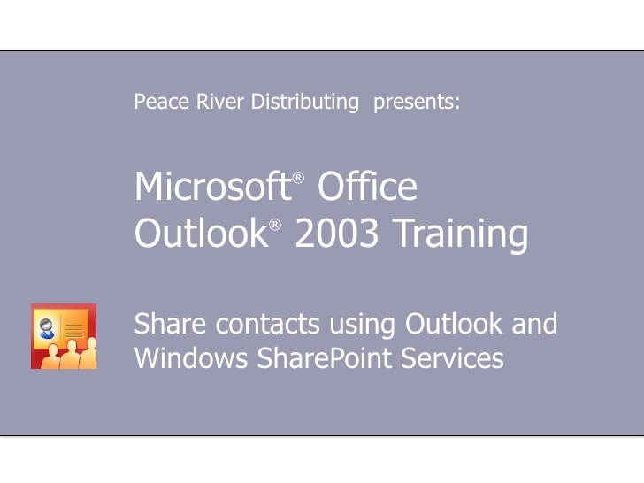 Microsoft ®  Office  Outlook ®  2003 Training Share contacts using Outlook and Windows SharePoint Services Peace River Dis...
