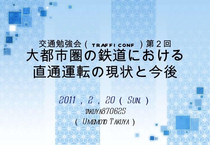 交通勉強会( trafficonf )第2回 大都市圏の鉄道における 直通運転の現状と今後 2011 , 2 , 20 ( Sun. ) takuya870625 ( Umemoto Takuya )