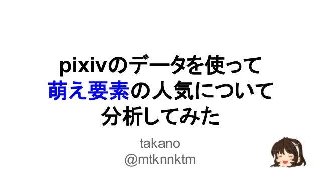 pixivのデータを使って  萌え要素の人気について  分析してみた  takano  @mtknnktm