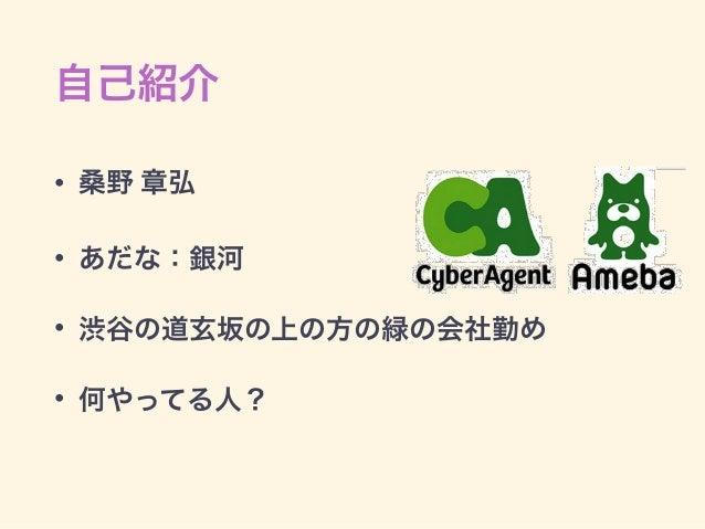 自己紹介 • 桑野 章弘 • あだな:銀河 • 渋谷の道玄坂の上の方の緑の会社勤め • 何やってる人?
