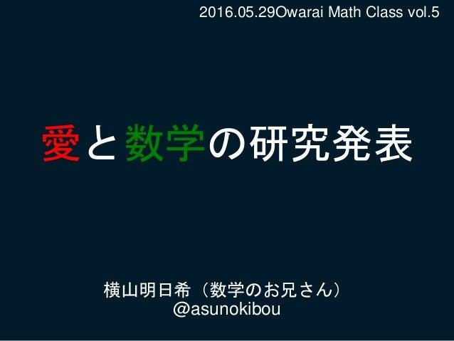 愛と数学の研究発表 横山明日希(数学のお兄さん) @asunokibou 2016.05.29Owarai Math Class vol.5