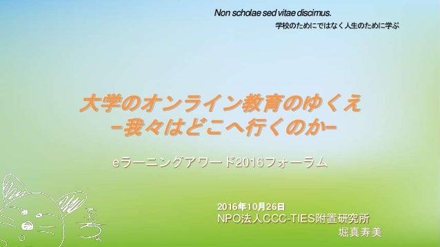 Non scholae sed vitae discimus. 学校のためにではなく人生のために学ぶ 大学のオンライン教育のゆくえ −我々はどこへ行くのか− eラーニングアワード2016フォーラム 2016年10月26日 NPO法人CCC-TI...