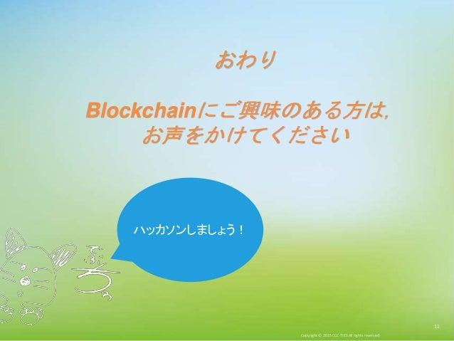 Copyright © 2015 CCC-TIES All rights reserved. 12 おわり Blockchainにご興味のある方は, お声をかけてください ハッカソンしましょう!