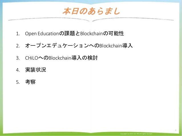 本日のあらまし 1. Open Educationの課題とBlockchainの可能性 2. オープンエデュケーションへのBlockchain導入 3. CHiLOへのBlockchain導入の検討 4. 実装状況 5. 考察 Copyrigh...