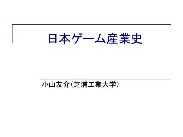 日本ゲーム産業史 小山友介(芝浦工業大学)