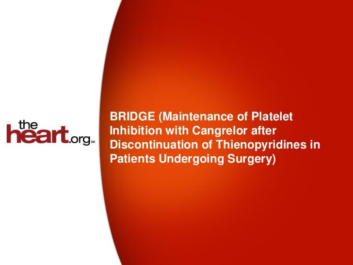 BRIDGE (Maintenance of PlateletInhibition with Cangrelor afterDiscontinuation of Thienopyridines inPatients Undergoing Sur...