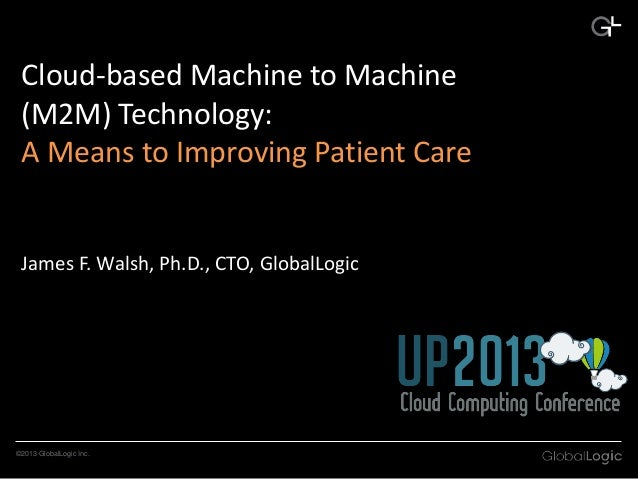 Cloud-based Machine to Machine (M2M) Technology: A Means to Improving Patient Care  James F. Walsh, Ph.D., CTO, GlobalLogi...