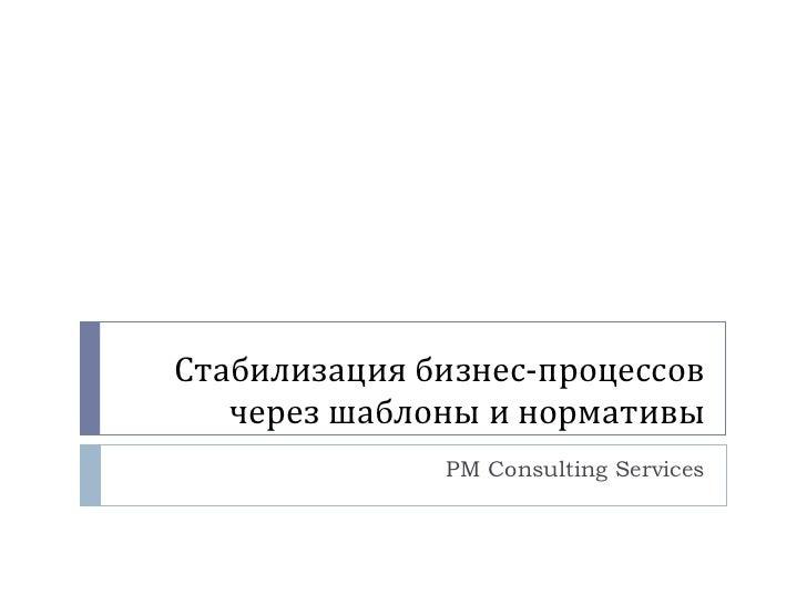 Стабилизация бизнес-процессов через шаблоны и нормативы PM Consulting Services