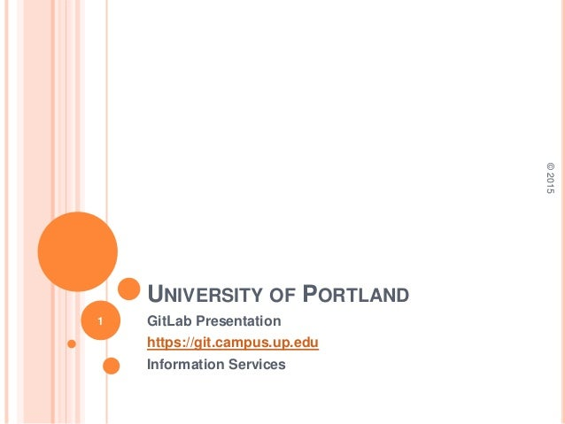 UNIVERSITY OF PORTLAND GitLab Presentation https://git.campus.up.edu Information Services ©2015 1