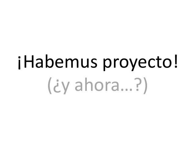 ¡Habemus proyecto!   (¿y ahora…?)