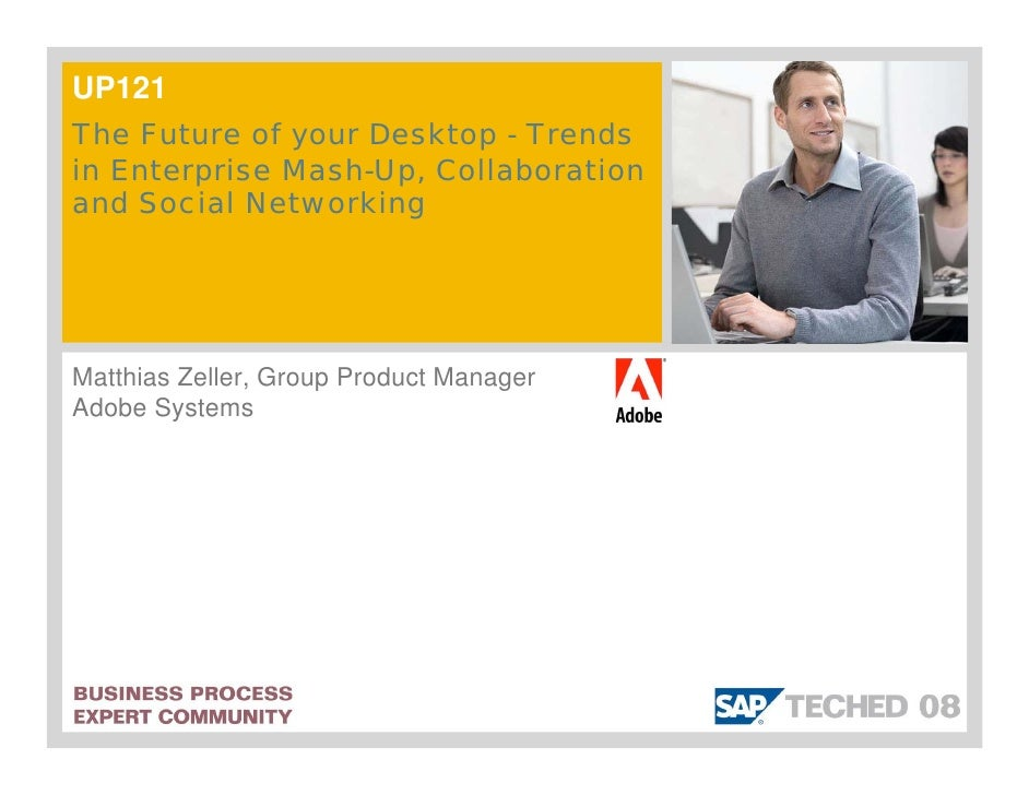 UP121 The Future of your Desktop - Trends in Enterprise Mash-Up, Collaboration and Social Networking     Matthias Zeller, ...