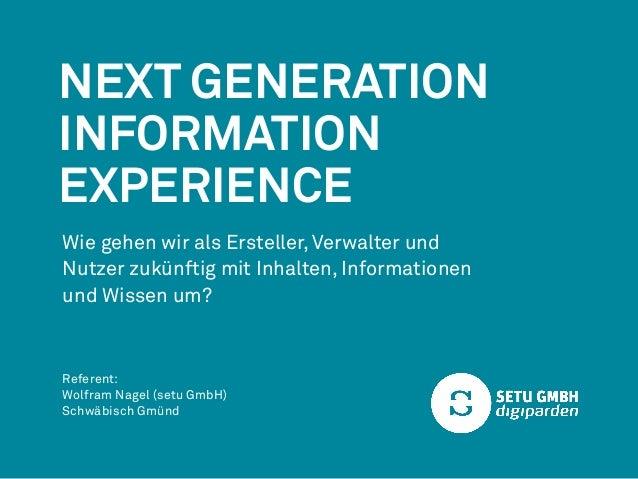 Next Generation  Information  Experience  Wie gehen wir als Ersteller, Verwalter und  Nutzer zukünftig mit Inhalten, Infor...