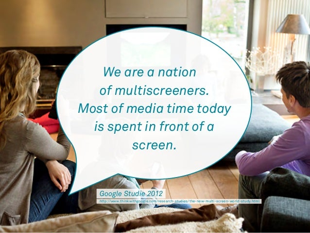 We are a nation  of multiscreeners.  Most of media time today  is spent in front of a  screen.  Google Studie 2012  http:/...