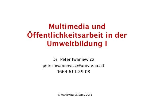 © Iwaniewicz, 2. Sem., 2012 Multimedia und Öffentlichkeitsarbeit in der Umweltbildung I Dr. Peter Iwaniewicz peter.iwaniew...