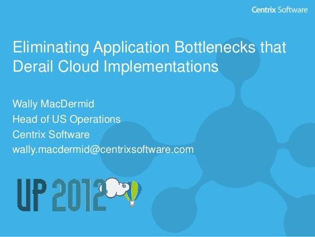 Eliminating Application Bottlenecks thatDerail Cloud ImplementationsWally MacDermidHead of US OperationsCentrix Softwarewa...