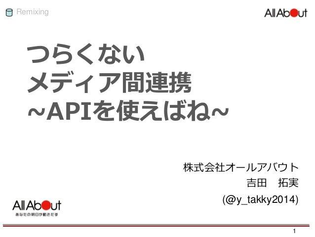 Remixing つらくない メディア間連携 ~APIを使えばね~ 株式会社オールアバウト 吉田 拓実 (@y_takky2014) 1