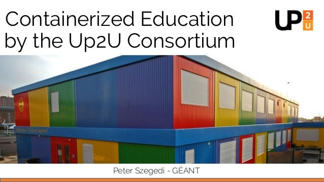 Containerized Education by the Up2U Consortium Peter Szegedi - GÉANT