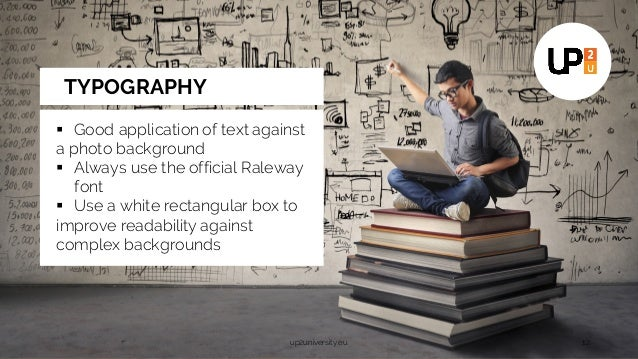 up2university.eu 12 § Good application of text against a photo background § Always use the official Raleway font § Use a w...