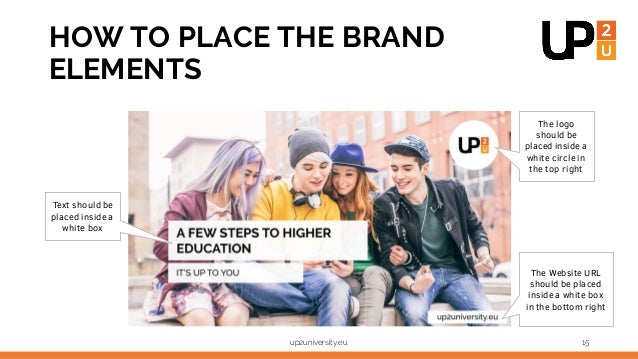 up2university.eu 15 HOW TO PLACE THE BRAND ELEMENTS The logo should be placed inside a white circle in the top right The W...
