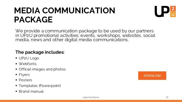 MEDIA COMMUNICATION PACKAGE We provide a communication package to be used by our partners in UP2U promotional activities: ...