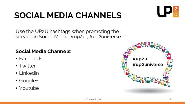SOCIAL MEDIA CHANNELS Use the UP2U hashtags when promoting the service in Social Media: #up2u ; #up2universe Social Media ...