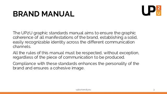 BRAND MANUAL up2university.eu 3 The UP2U graphic standards manual aims to ensure the graphic coherence of all manifestatio...